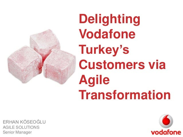 Delighting  Vodafone  Turkey's  Customers via  Agile  Transformation  ERHAN KÖSEOĞLU  AGILE SOLUTIONS  Senior Manager