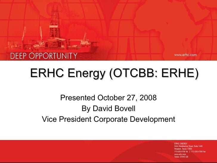 ERHC Energy (OTCBB: ERHE) Presented October 27, 2008 By David Bovell Vice President Corporate Development