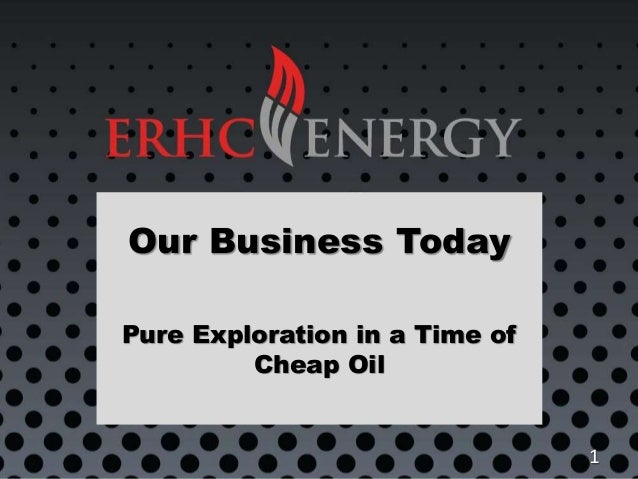 Our Business Today Pure Exploration in a Time of Cheap Oil 1