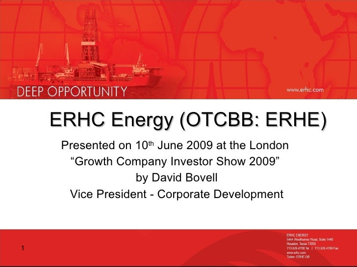"ERHC Energy (OTCBB: ERHE) Presented on 10 th  June 2009 at the London  "" Growth Company Investor Show 2009""  by David Bove..."