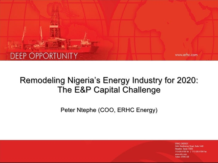 Remodeling Nigeria's Energy Industry for 2020: The E&P Capital Challenge Peter Ntephe (COO, ERHC Energy)