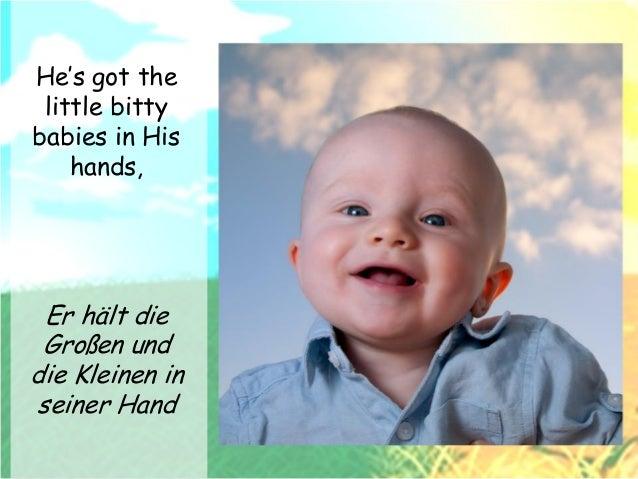 He's got the little bitty babies in His hands, He's got the whole world in His hands Er hält die Großen und die Kleinen in...