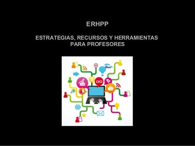 ERHPP  ESTRATEGIAS, RECURSOS Y HERRAMIENTAS  PARA PROFESORES