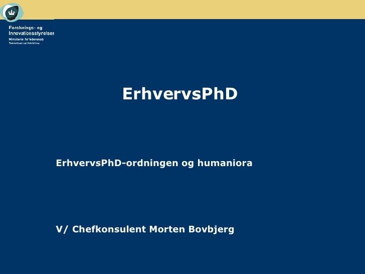 ErhvervsPhD <ul><li>  </li></ul><ul><li>ErhvervsPhD-ordningen og humaniora </li></ul><ul><li>V/ Chefkonsulent Morten Bovbj...