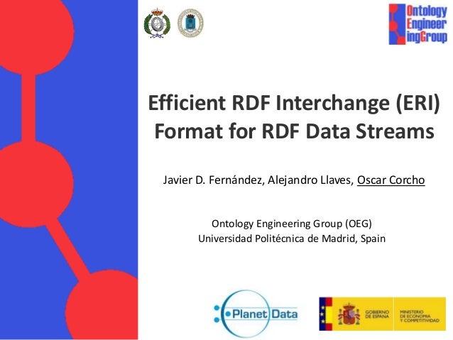 Efficient RDF Interchange (ERI)  Format for RDF Data Streams  Javier D. Fernández, Alejandro Llaves, Oscar Corcho  Ontolog...
