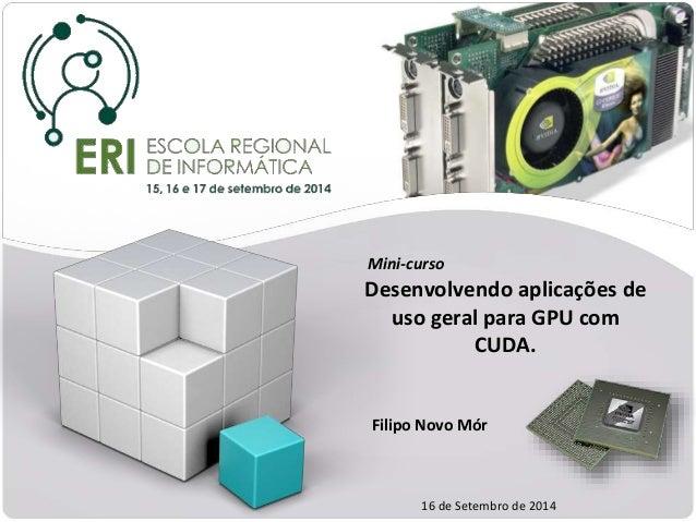 Mini-curso  Desenvolvendo aplicações de  uso geral para GPU com  CUDA.  Filipo Novo Mór  16 de Setembro de 2014