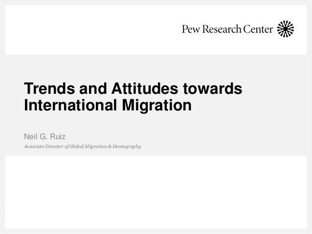 Trends and Attitudes towards International Migration Associate Director of Global Migration & Demography Neil G. Ruiz