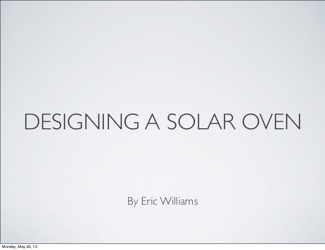 DESIGNING A SOLAR OVENBy Eric WilliamsMonday, May 20, 13