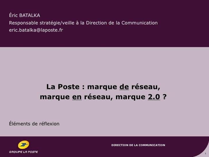Éric BATALKA Responsable stratégie/veille à la Direction de la Communication eric.batalka@laposte.fr  La Poste : marque  d...