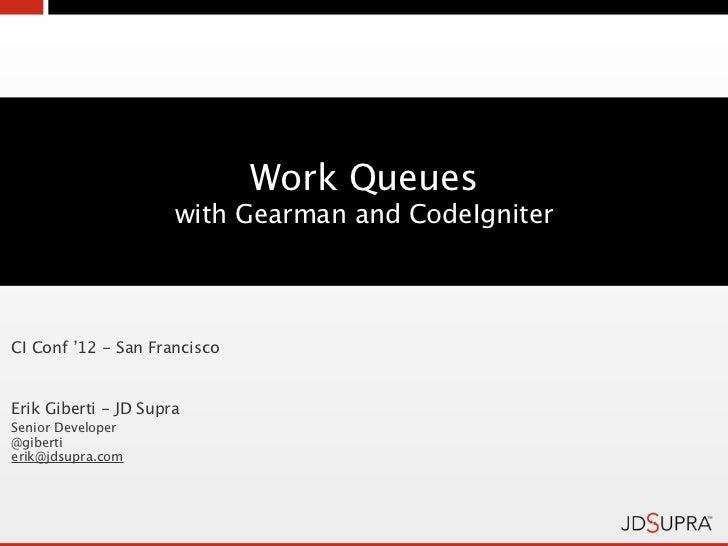 Work Queues                      with Gearman and CodeIgniterCI Conf '12 - San FranciscoErik Giberti - JD SupraSenior Deve...