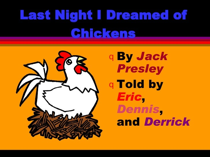 Last Night I Dreamed of Chickens <ul><li>By  Jack Presley </li></ul><ul><li>Told by  Eric ,  Dennis ,  and  Derrick </li><...