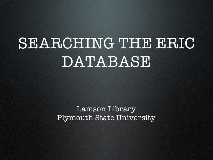 SEARCHING THE ERIC DATABASE Lamson Library Plymouth State University