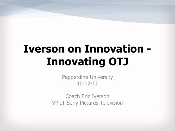 Iverson on Innovation -  Innovating OTJ<br />Pepperdine University<br />10-12-11<br />Coach Eric Iverson<br />VP IT Sony P...