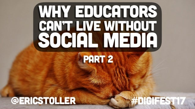 @ericstoller #digifest17 Why educators can't live without social media part 2