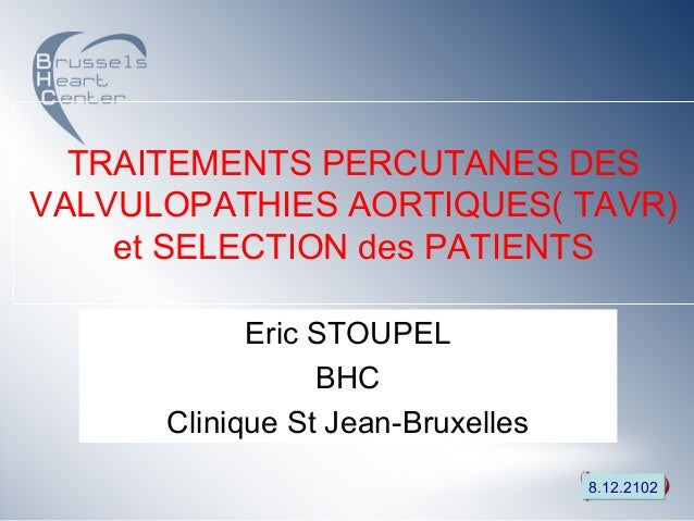 TRAITEMENTS PERCUTANES DESVALVULOPATHIES AORTIQUES( TAVR)    et SELECTION des PATIENTS            Eric STOUPEL            ...