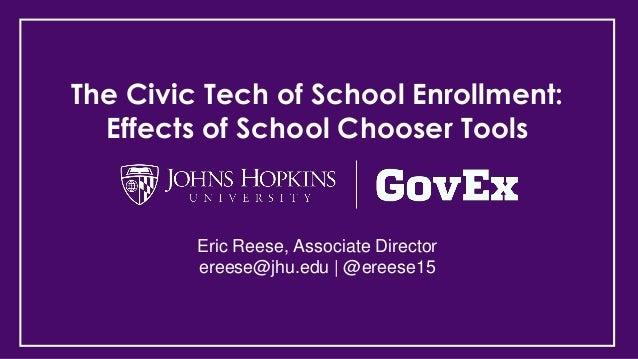 The Civic Tech of School Enrollment: Effects of School Chooser Tools Eric Reese, Associate Director ereese@jhu.edu | @eree...