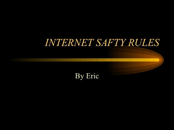 INTERNET SAFTY RULES By Eric