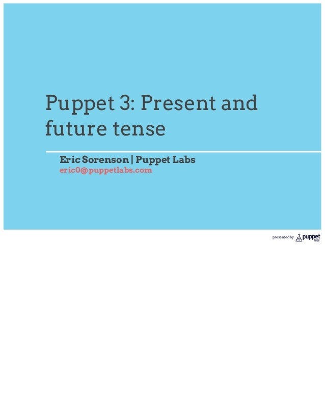 Puppet 3: Present andfuture tense Eric Sorenson | Puppet Labs eric0@puppetlabs.com                               presented...