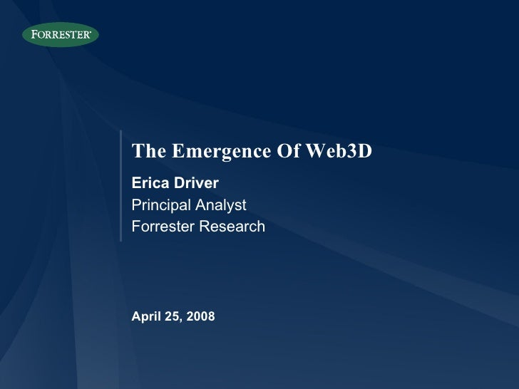 April 25, 2008 The Emergence Of Web3D Erica Driver Principal Analyst Forrester Research