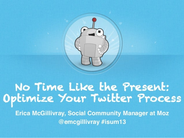 No Time Like the Present: Optimize Your Twitter Process Erica McGillivray, Social Community Manager at Moz! @emcgillivray ...