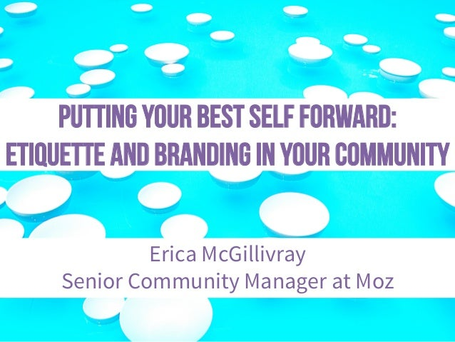 Putting Your Best Self Forward: Etiquette and Branding in Your Community Erica McGillivray Senior Community Manager at Moz