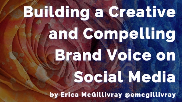 Building a Creative and Compelling Brand Voice on Social Media by Erica McGillivray @emcgillivray