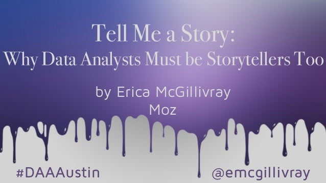 Tell Me a Story: Why Data Analysts Must be Storytellers Too by Erica McGillivray Moz #DAAAustin @emcgillivray
