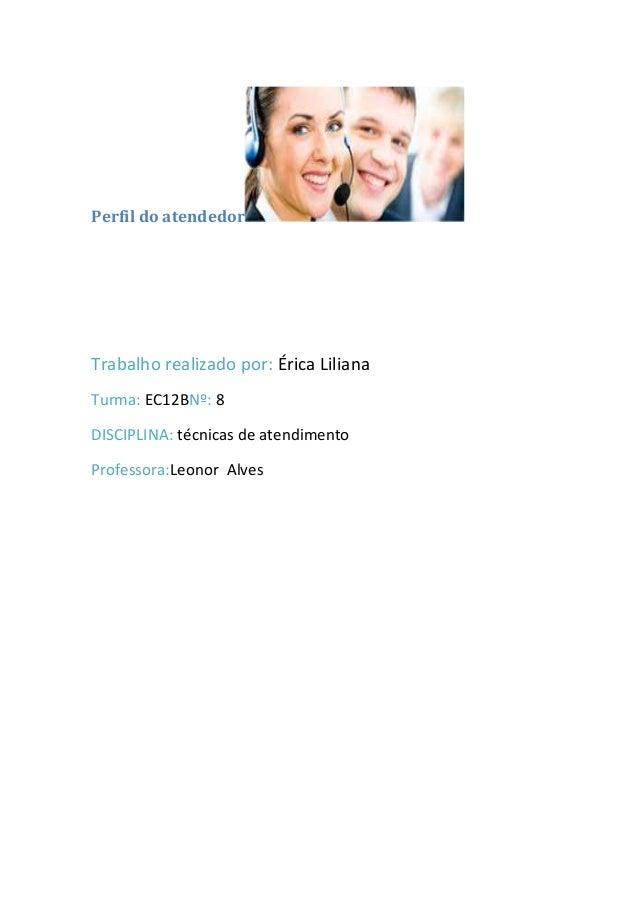 Perfil do atendedorTrabalho realizado por: Érica LilianaTurma: EC12BNº: 8DISCIPLINA: técnicas de atendimentoProfessora:Leo...