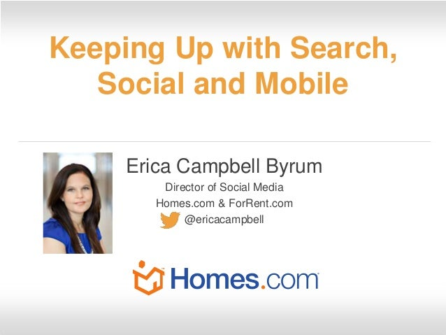Keeping Up with Search, Social and Mobile Erica Campbell Byrum Director of Social Media Homes.com & ForRent.com @ericacamp...