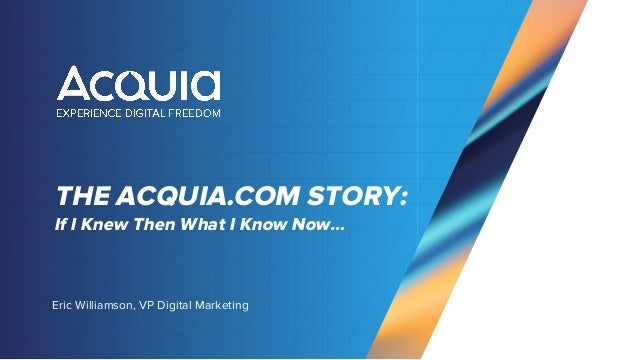 THE ACQUIA.COM STORY: Eric Williamson, VP Digital Marketing If I Knew Then What I Know Now…