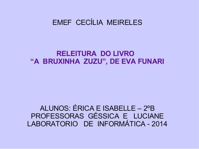 """EMEF CECÍLIA MEIRELES RELEITURA DO LIVRO """"A BRUXINHA ZUZU"""", DE EVA FUNARI ALUNOS: ÉRICA E ISABELLE – 2ºB PROFESSORAS GÉSSI..."""