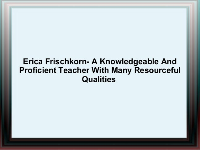 Erica Frischkorn- A Knowledgeable And Proficient Teacher With Many Resourceful Qualities
