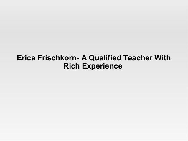 Erica Frischkorn- A Qualified Teacher With Rich Experience