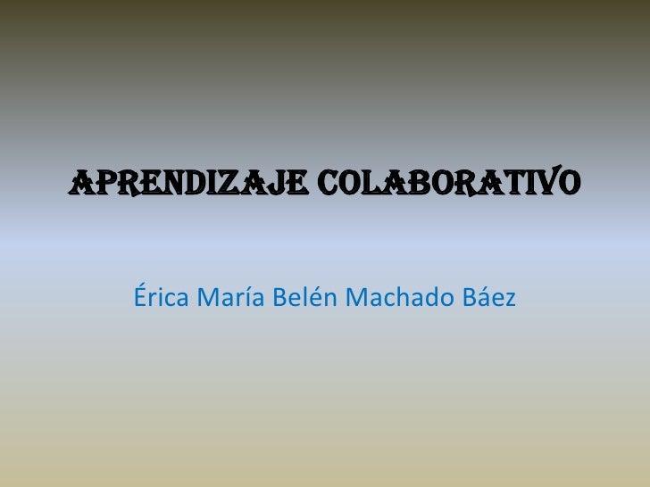 Aprendizaje colaborativo   Érica María Belén Machado Báez