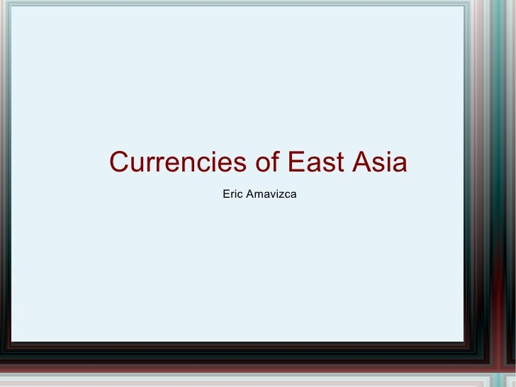 Currencies of East Asia         Eric Amavizca