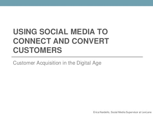 USING SOCIAL MEDIA TO CONNECT AND CONVERT CUSTOMERS Customer Acquisition in the Digital Age Erica Nardello, Social Media S...