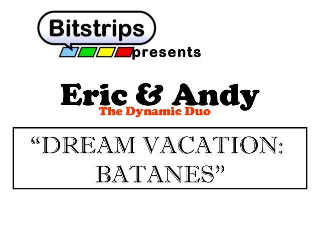 """presents  Eric & Andy The Dynamic Duo  """"DREAM VACATION: BATANES"""""""