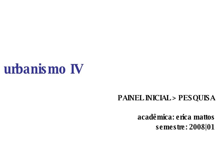 urbanismo IV PAINEL INICIAL > PESQUISA acadêmica: erica mattos semestre: 2008|01
