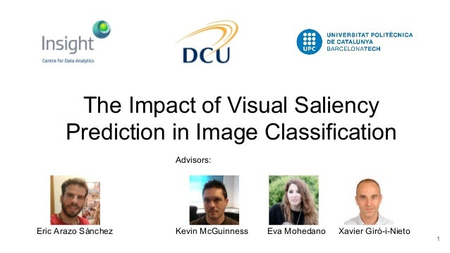 The Impact of Visual Saliency Prediction in Image Classification 1 Eric Arazo Sánchez Kevin McGuinness Eva Mohedano Xavier...