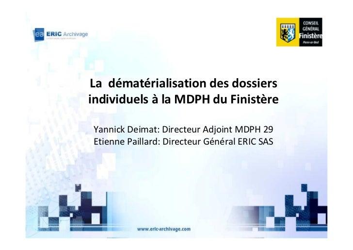 La dématérialisation des dossiersindividuels à la MDPH du FinistèreYannick Deimat: Directeur Adjoint MDPH 29Etienne Pailla...