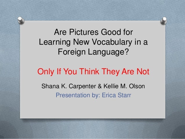 Are Pictures Good forLearning New Vocabulary in a     Foreign Language?Only If You Think They Are Not Shana K. Carpenter &...