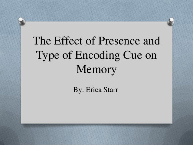 The Effect of Presence andType of Encoding Cue on        Memory        By: Erica Starr