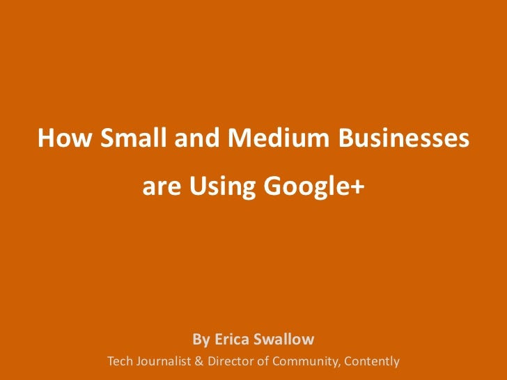 How Small and Medium Businesses          are Using Google+                   By Erica Swallow     Tech Journalist & Direct...