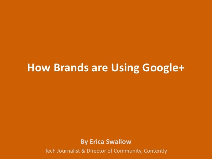How Brands are Using Google+                 By Erica Swallow   Tech Journalist & Director of Community, Contently