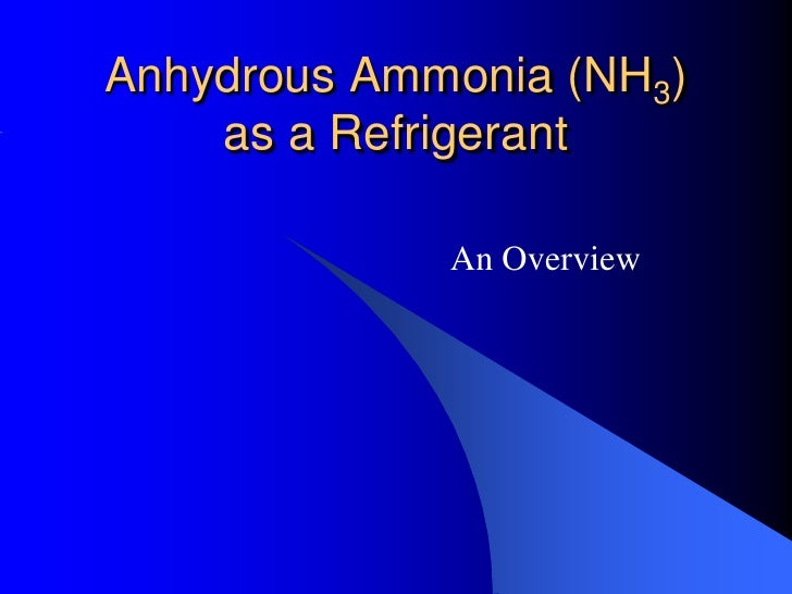 Anhydrous Ammonia (NH3)    as a Refrigerant             An Overview