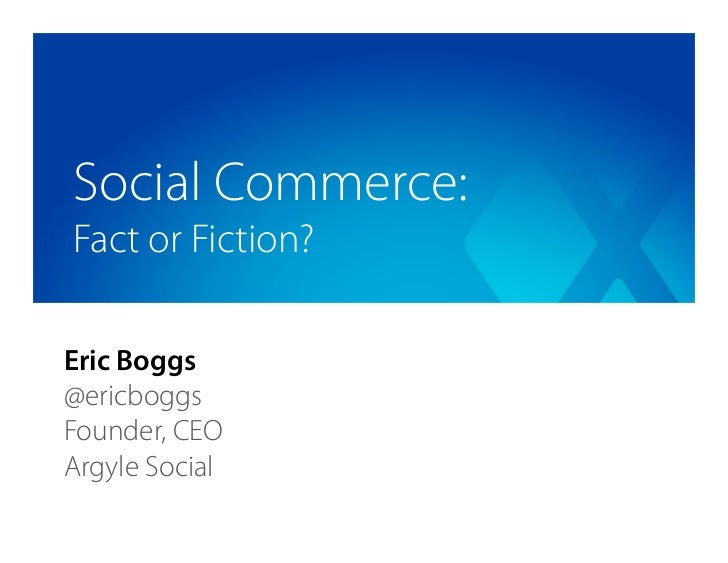 Social Commerce:Fact or Fiction?Eric Boggs@ericboggsFounder, CEOArgyle Social