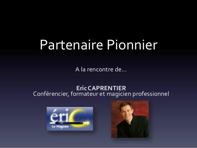 Partenaire PionnierA la rencontre de...Eric CAPRENTIERConférencier, formateur et magicien professionnel