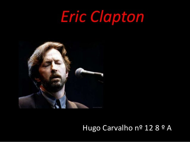 Eric Clapton   Hugo Carvalho nº 12 8 º A