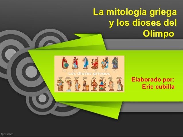 La mitología griega   y los dioses del           Olimpo        Elaborado por:           Eric cubilla