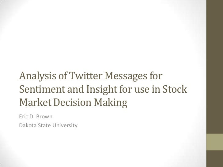 Analysis of Twitter Messages forSentiment and Insight for use in StockMarket Decision MakingEric D. BrownDakota State Univ...